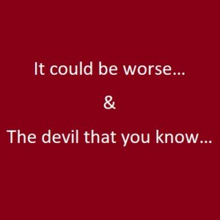 It could be worse and The devil that you know…